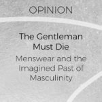 The Gentleman Must Die: Menswear and The Imagined Past of Masculinity